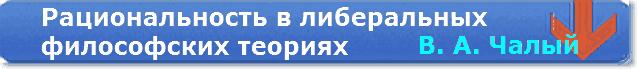Чалый В. А. РАЦИОНАЛЬНОСТЬ В ЛИБЕРАЛЬНЫХ ФИЛОСОФСКИХ ТЕОРИЯХ