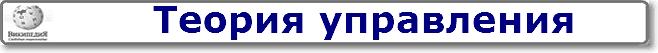 ПЕРЕЙТИ в Википедию к статье ТЕОРИЯ УПРАВЛЕНИЯ
