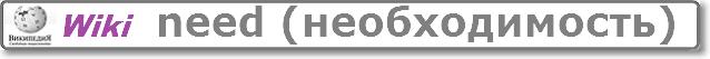 ПЕРЕЙТИ в статью NEED в английской Wikipedia